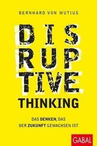 BERNHARD VON MUTIUS Disruptive Thinking. Gabal Verlag.