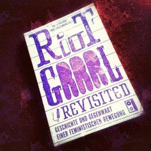 Riot Grrrl Revisited Geschichte und Gegenwart einer feministischen Bewegung